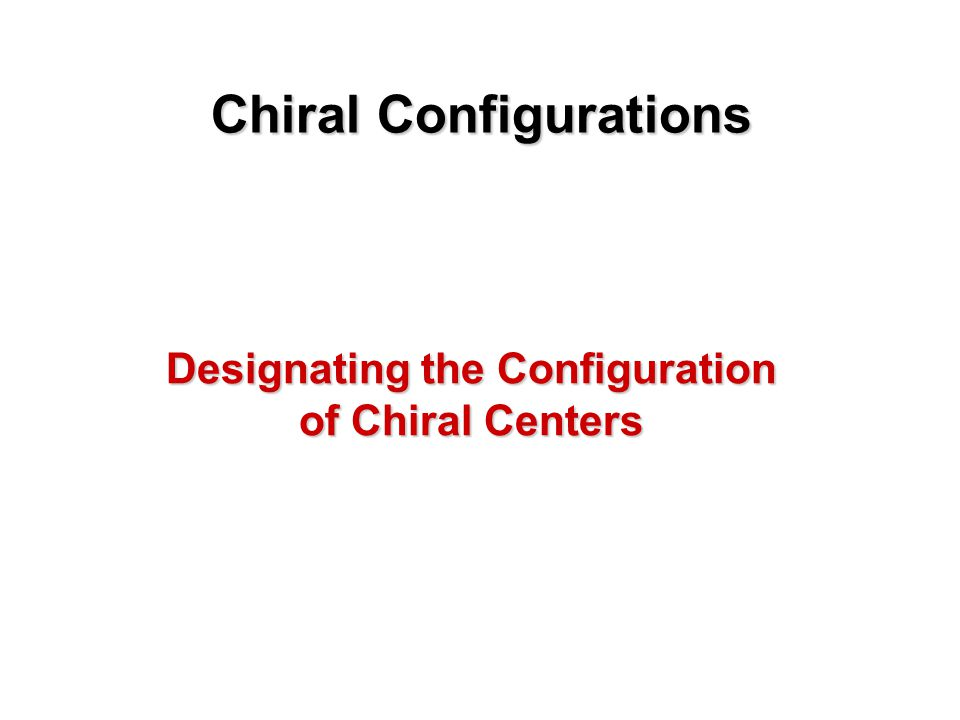 Chiral Configurations We have referred to the mirror-image configurations of enantiomers as right- handed and left-handed An early procedure assigned a D prefix to enantiomers chemically related to a right- handed reference compound and a L prefix to a similarly related left-handed group of enantiomers.
