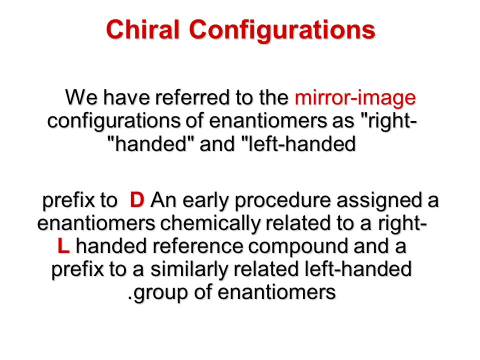 Chiral Configurations Although this notation is still applied to carbohydrates and amino acids, it required chemical transformations to establish group relationships, and proved to be ambiguous in its general application.