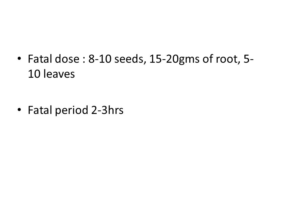 Fatal dose : 8-10 seeds, 15-20gms of root, 5- 10 leaves Fatal period 2-3hrs