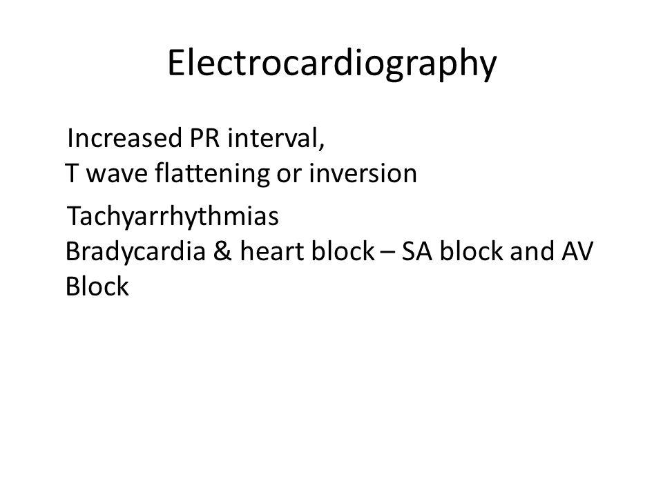 Electrocardiography Increased PR interval, T wave flattening or inversion Tachyarrhythmias Bradycardia & heart block – SA block and AV Block