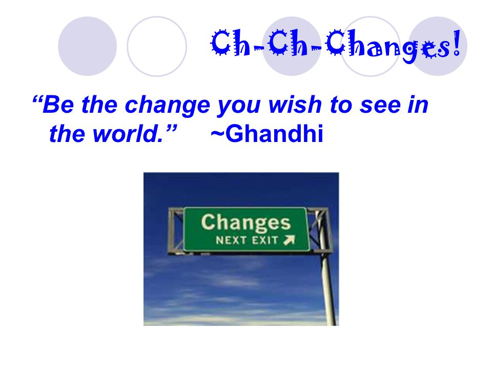 Ch-Ch-Changes! Be the change you wish to see in the world. ~Ghandhi