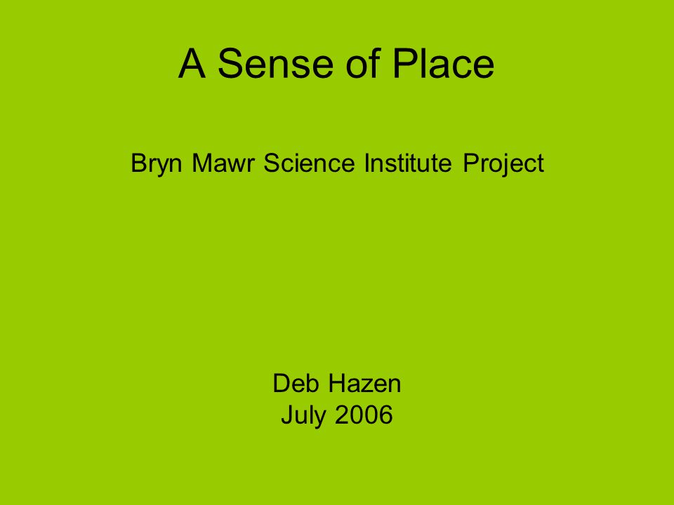 A Sense of Place Bryn Mawr Science Institute Project Deb Hazen July 2006