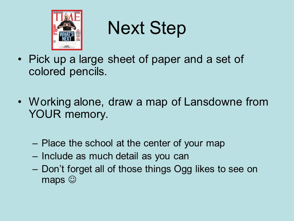 Pick up a large sheet of paper and a set of colored pencils. Working alone, draw a map of Lansdowne from YOUR memory. –Place the school at the center