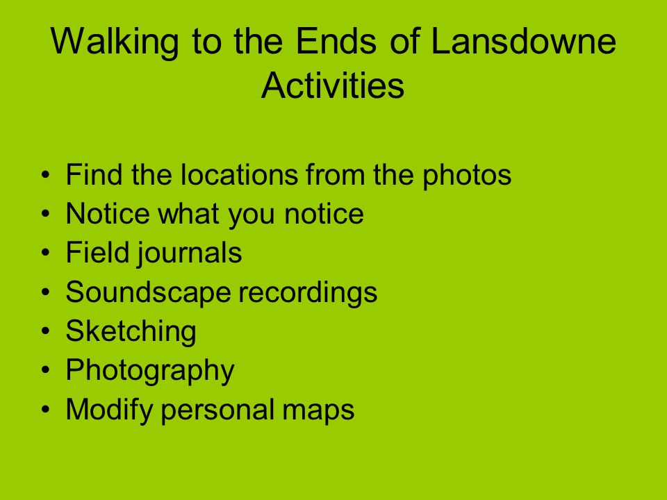 Walking to the Ends of Lansdowne Activities Find the locations from the photos Notice what you notice Field journals Soundscape recordings Sketching P