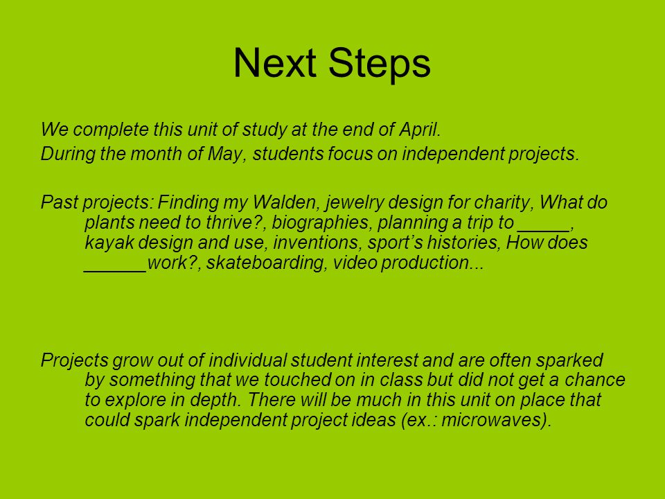 Next Steps We complete this unit of study at the end of April. During the month of May, students focus on independent projects. Past projects: Finding