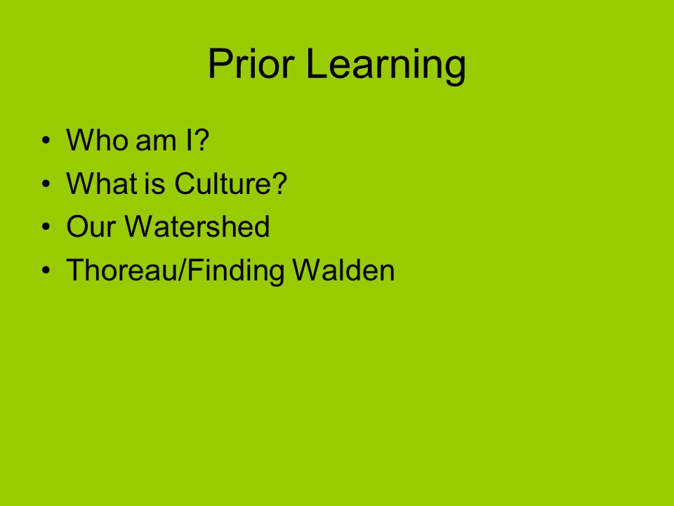 Prior Learning Who am I What is Culture Our Watershed Thoreau/Finding Walden