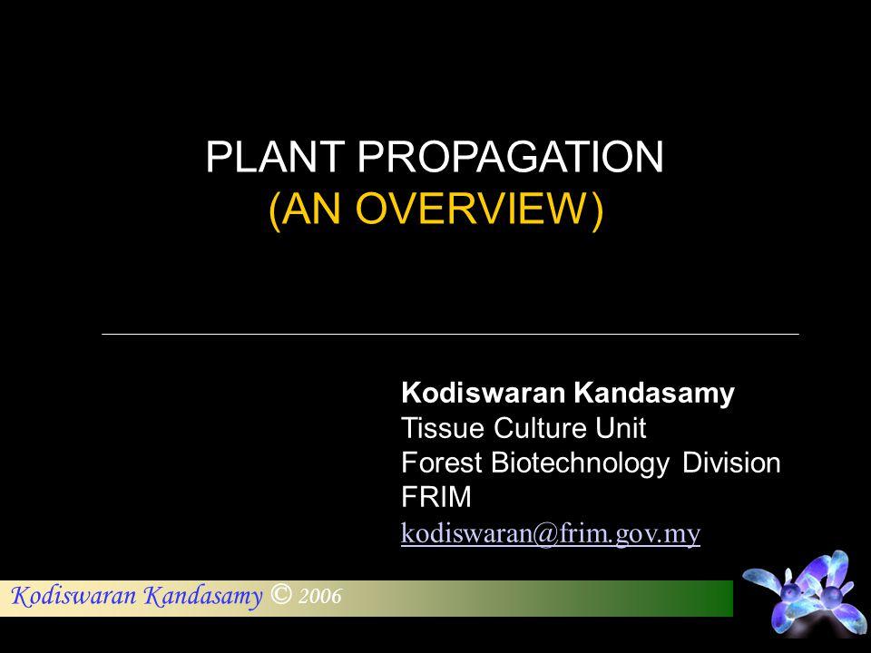 Kodiswaran Kandasamy © 2006 Kodiswaran Kandasamy Tissue Culture Unit Forest Biotechnology Division FRIM kodiswaran@frim.gov.my PLANT PROPAGATION (AN O