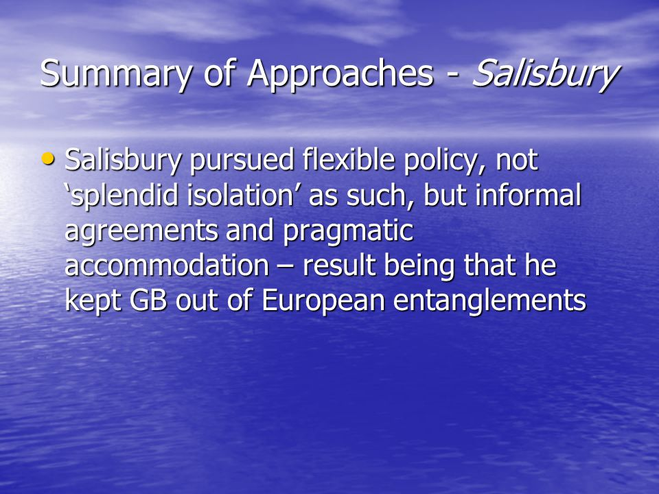 Summary of Approaches - Salisbury Salisbury pursued flexible policy, not 'splendid isolation' as such, but informal agreements and pragmatic accommodation – result being that he kept GB out of European entanglements Salisbury pursued flexible policy, not 'splendid isolation' as such, but informal agreements and pragmatic accommodation – result being that he kept GB out of European entanglements