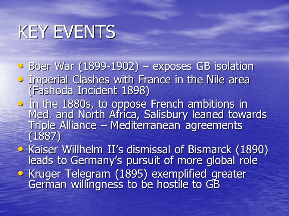 KEY EVENTS Boer War (1899-1902) – exposes GB isolation Boer War (1899-1902) – exposes GB isolation Imperial Clashes with France in the Nile area (Fashoda Incident 1898) Imperial Clashes with France in the Nile area (Fashoda Incident 1898) In the 1880s, to oppose French ambitions in Med.
