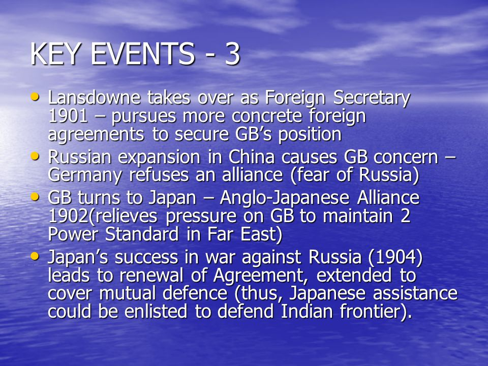 KEY EVENTS - 3 Lansdowne takes over as Foreign Secretary 1901 – pursues more concrete foreign agreements to secure GB's position Lansdowne takes over as Foreign Secretary 1901 – pursues more concrete foreign agreements to secure GB's position Russian expansion in China causes GB concern – Germany refuses an alliance (fear of Russia) Russian expansion in China causes GB concern – Germany refuses an alliance (fear of Russia) GB turns to Japan – Anglo-Japanese Alliance 1902(relieves pressure on GB to maintain 2 Power Standard in Far East) GB turns to Japan – Anglo-Japanese Alliance 1902(relieves pressure on GB to maintain 2 Power Standard in Far East) Japan's success in war against Russia (1904) leads to renewal of Agreement, extended to cover mutual defence (thus, Japanese assistance could be enlisted to defend Indian frontier).