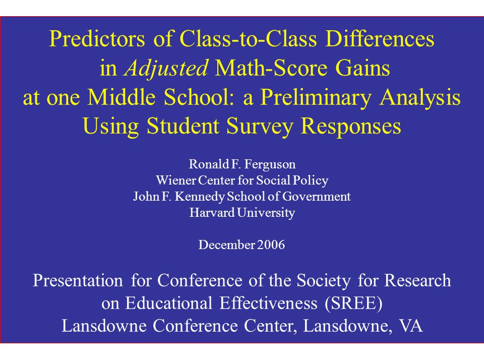 Predictors of Class-to-Class Differences in Adjusted Math-Score Gains at one Middle School: a Preliminary Analysis Using Student Survey Responses Ronald F.