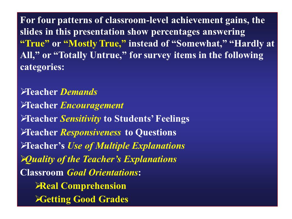 For four patterns of classroom-level achievement gains, the slides in this presentation show percentages answering True or Mostly True, instead of Somewhat, Hardly at All, or Totally Untrue, for survey items in the following categories:  Teacher Demands  Teacher Encouragement  Teacher Sensitivity to Students' Feelings  Teacher Responsiveness to Questions  Teacher's Use of Multiple Explanations  Quality of the Teacher's Explanations Classroom Goal Orientations:  Real Comprehension  Getting Good Grades