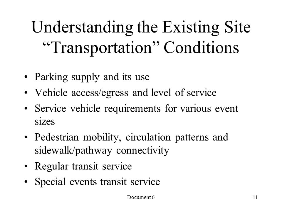 Document 6 Understanding the Existing Site Transportation Conditions Parking supply and its use Vehicle access/egress and level of service Service vehicle requirements for various event sizes Pedestrian mobility, circulation patterns and sidewalk/pathway connectivity Regular transit service Special events transit service 11