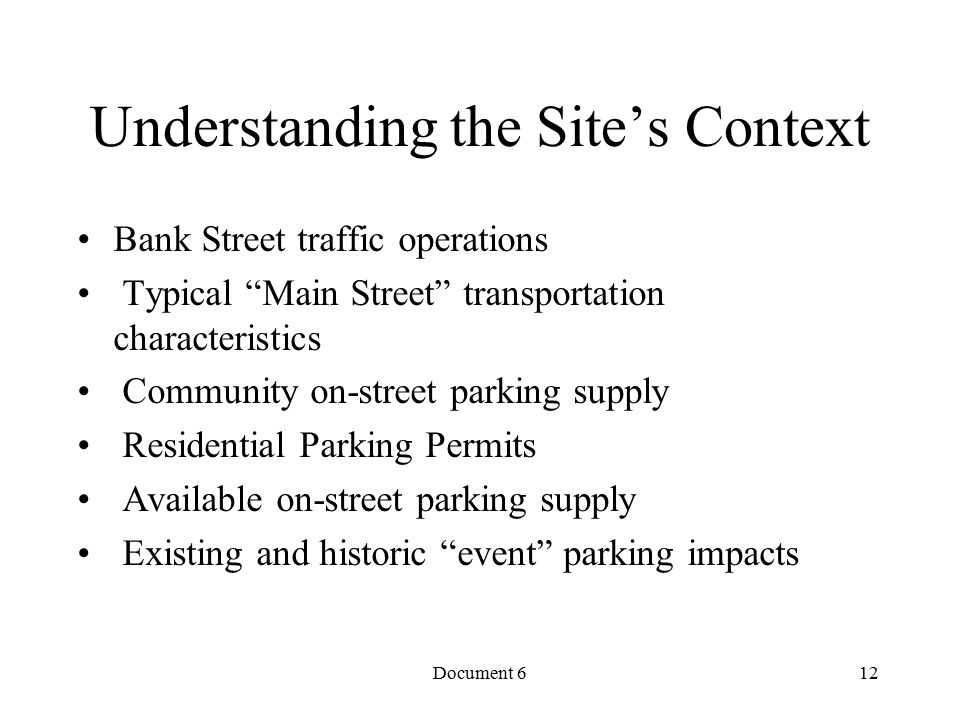 Document 6 Understanding the Site's Context Bank Street traffic operations Typical Main Street transportation characteristics Community on-street parking supply Residential Parking Permits Available on-street parking supply Existing and historic event parking impacts 12