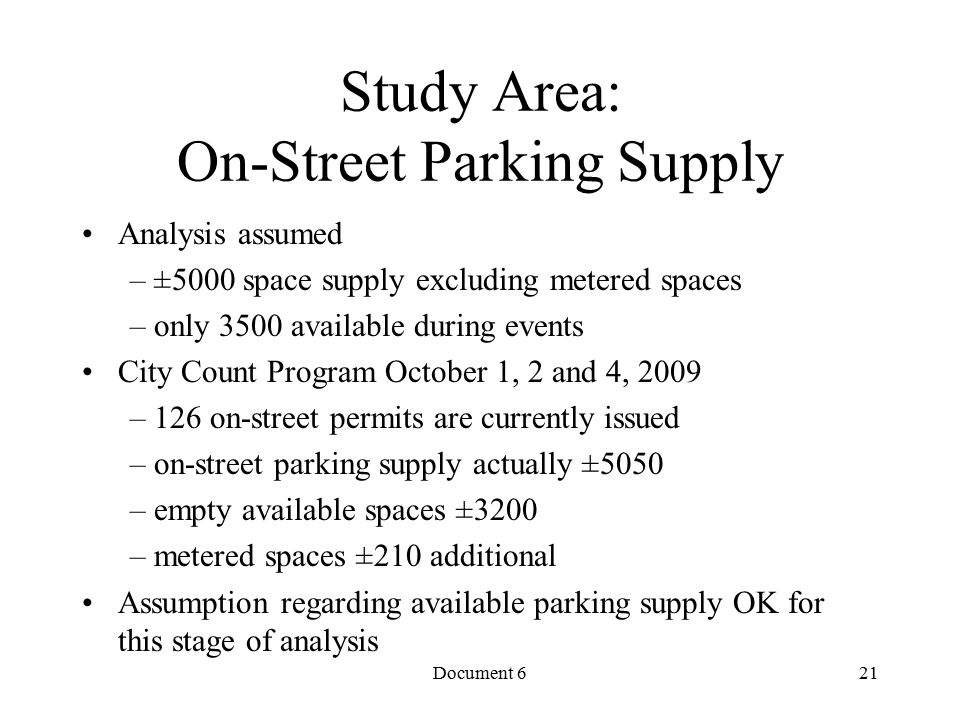 Document 6 Study Area: On-Street Parking Supply Analysis assumed – ±5000 space supply excluding metered spaces – only 3500 available during events City Count Program October 1, 2 and 4, 2009 – 126 on-street permits are currently issued – on-street parking supply actually ±5050 – empty available spaces ±3200 – metered spaces ±210 additional Assumption regarding available parking supply OK for this stage of analysis 21