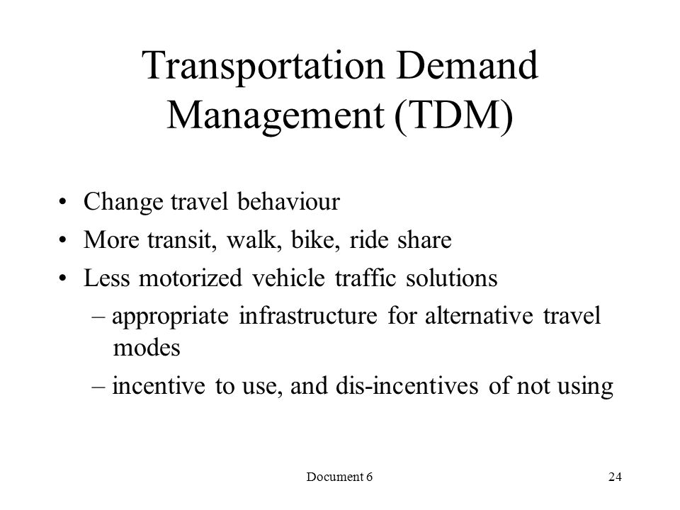 Document 6 Transportation Demand Management (TDM) Change travel behaviour More transit, walk, bike, ride share Less motorized vehicle traffic solutions – appropriate infrastructure for alternative travel modes – incentive to use, and dis-incentives of not using 24