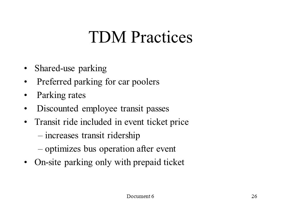Document 6 TDM Practices Shared-use parking Preferred parking for car poolers Parking rates Discounted employee transit passes Transit ride included in event ticket price – increases transit ridership – optimizes bus operation after event On-site parking only with prepaid ticket 26