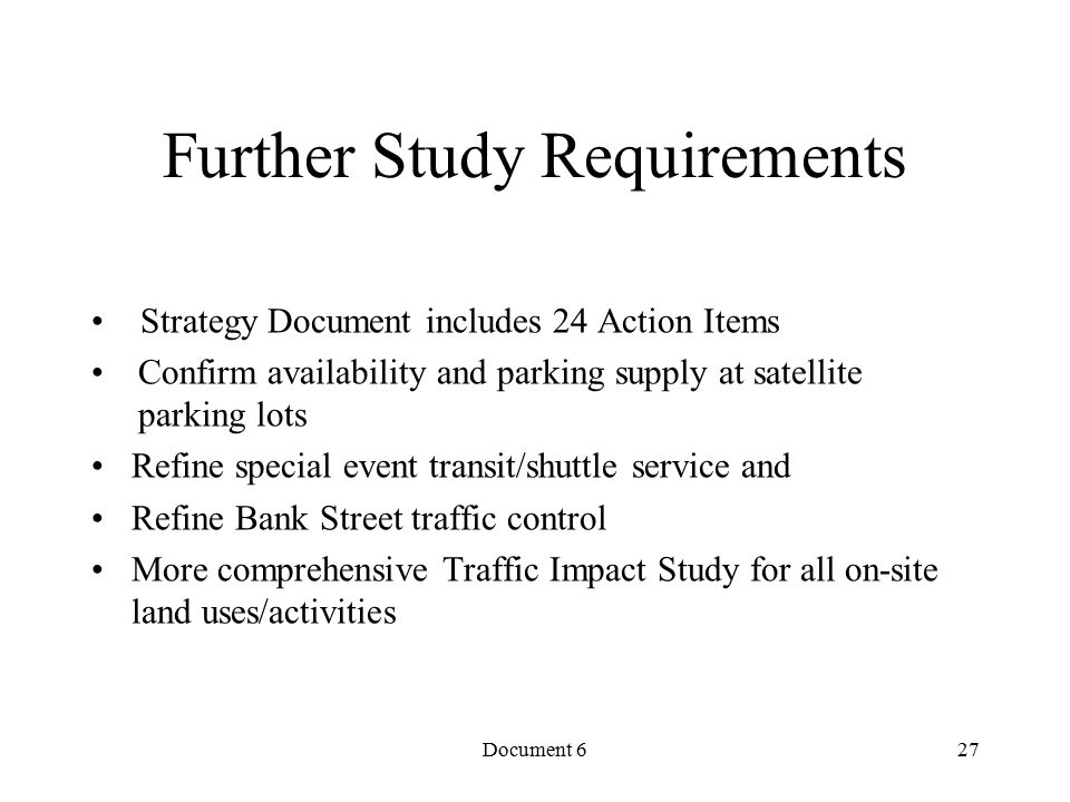 Document 6 Further Study Requirements Strategy Document includes 24 Action Items Confirm availability and parking supply at satellite parking lots Refine special event transit/shuttle service and Refine Bank Street traffic control More comprehensive Traffic Impact Study for all on-site land uses/activities 27