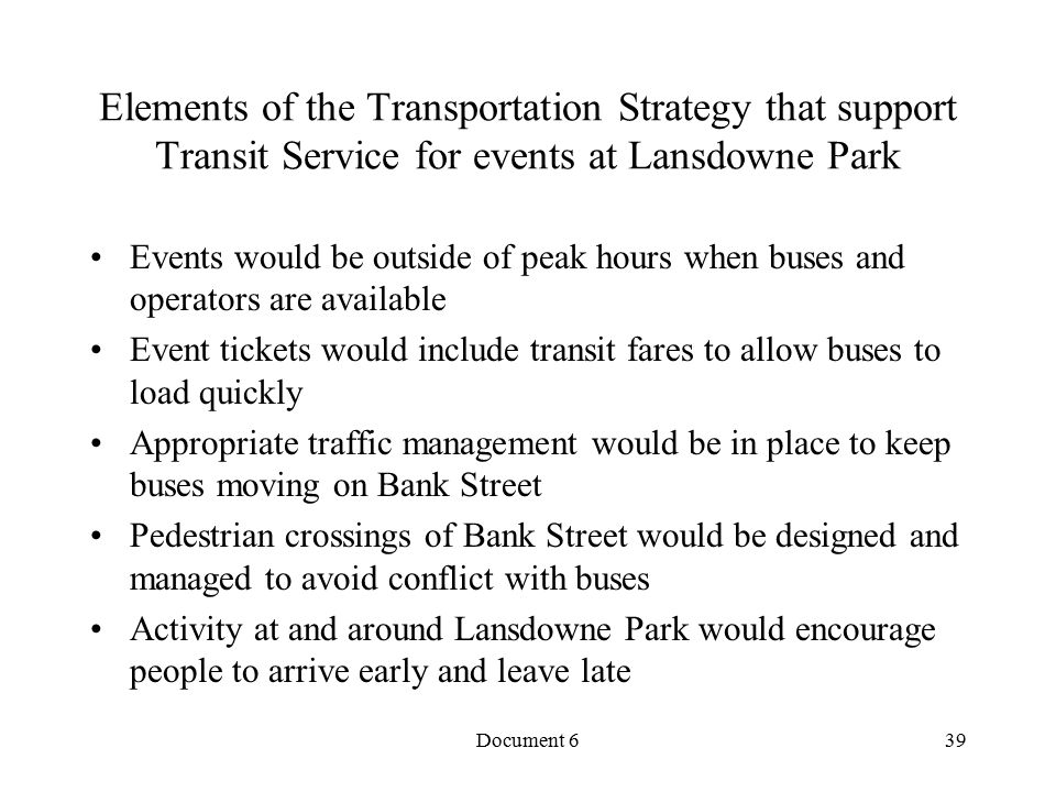 Document 6 Elements of the Transportation Strategy that support Transit Service for events at Lansdowne Park Events would be outside of peak hours when buses and operators are available Event tickets would include transit fares to allow buses to load quickly Appropriate traffic management would be in place to keep buses moving on Bank Street Pedestrian crossings of Bank Street would be designed and managed to avoid conflict with buses Activity at and around Lansdowne Park would encourage people to arrive early and leave late 39