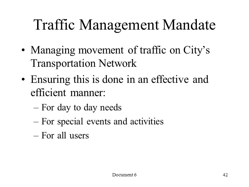 Document 6 Traffic Management Mandate Managing movement of traffic on City's Transportation Network Ensuring this is done in an effective and efficient manner: –For day to day needs –For special events and activities –For all users 42