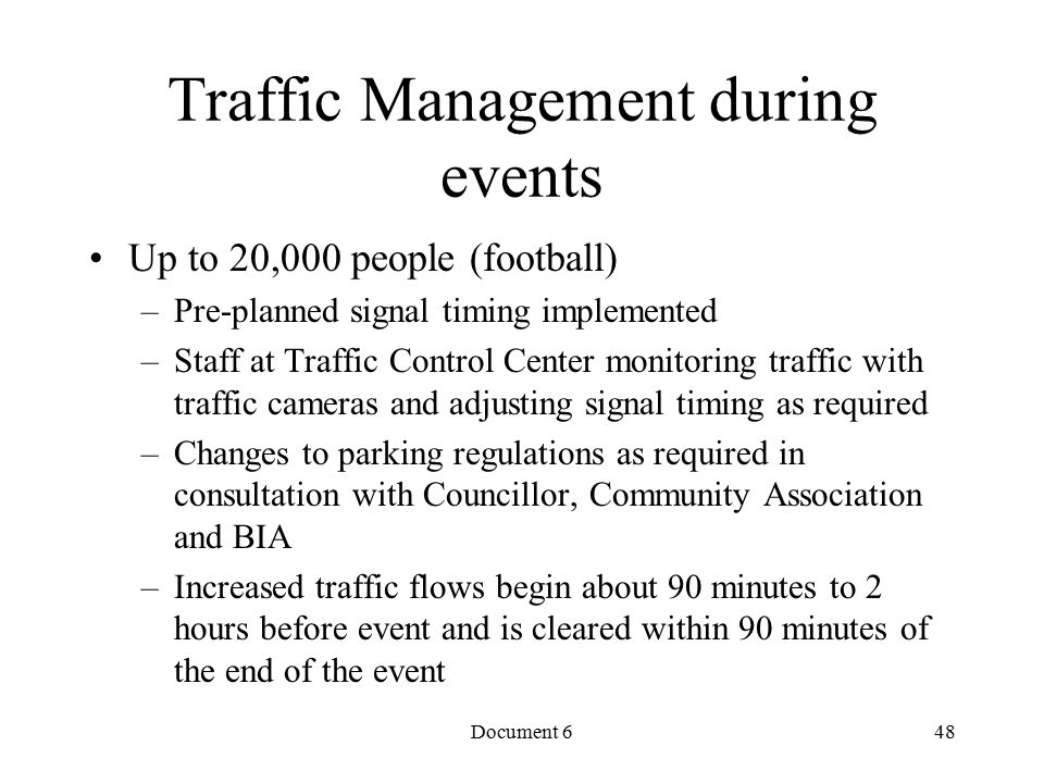 Document 6 Traffic Management during events Up to 20,000 people (football) –Pre-planned signal timing implemented –Staff at Traffic Control Center monitoring traffic with traffic cameras and adjusting signal timing as required –Changes to parking regulations as required in consultation with Councillor, Community Association and BIA –Increased traffic flows begin about 90 minutes to 2 hours before event and is cleared within 90 minutes of the end of the event 48