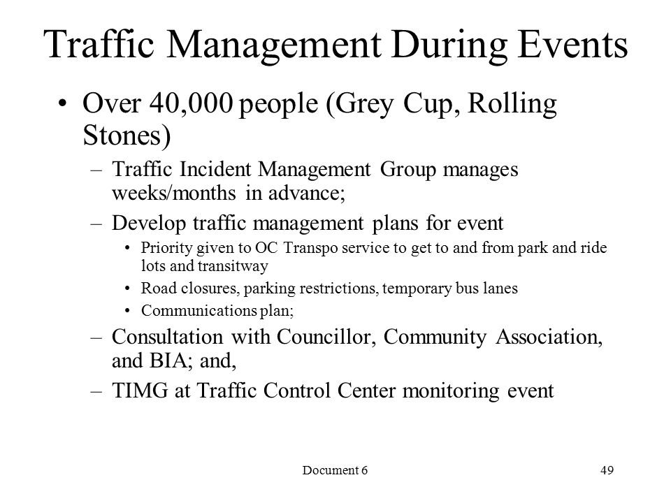 Document 6 Traffic Management During Events Over 40,000 people (Grey Cup, Rolling Stones) –Traffic Incident Management Group manages weeks/months in advance; –Develop traffic management plans for event Priority given to OC Transpo service to get to and from park and ride lots and transitway Road closures, parking restrictions, temporary bus lanes Communications plan; –Consultation with Councillor, Community Association, and BIA; and, –TIMG at Traffic Control Center monitoring event 49