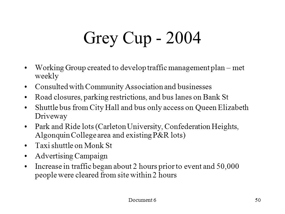Document 6 Grey Cup - 2004 Working Group created to develop traffic management plan – met weekly Consulted with Community Association and businesses Road closures, parking restrictions, and bus lanes on Bank St Shuttle bus from City Hall and bus only access on Queen Elizabeth Driveway Park and Ride lots (Carleton University, Confederation Heights, Algonquin College area and existing P&R lots) Taxi shuttle on Monk St Advertising Campaign Increase in traffic began about 2 hours prior to event and 50,000 people were cleared from site within 2 hours 50