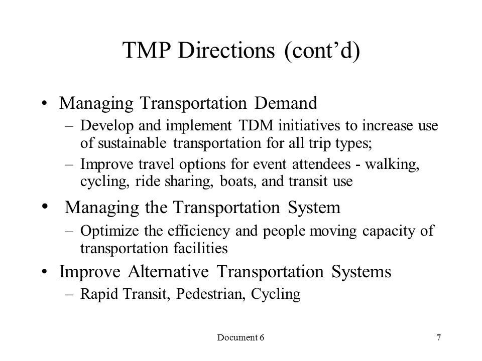Document 6 TMP Directions (cont'd) Managing Transportation Demand –Develop and implement TDM initiatives to increase use of sustainable transportation for all trip types; –Improve travel options for event attendees - walking, cycling, ride sharing, boats, and transit use Managing the Transportation System –Optimize the efficiency and people moving capacity of transportation facilities Improve Alternative Transportation Systems –Rapid Transit, Pedestrian, Cycling 7