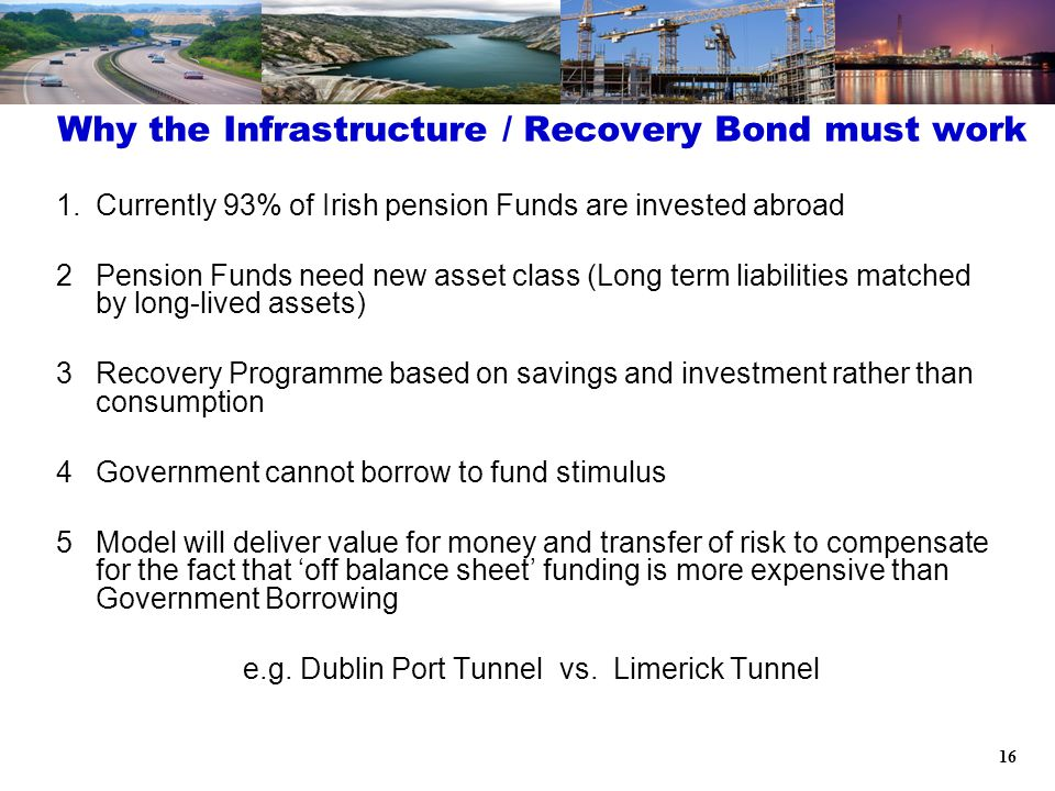16 1.Currently 93% of Irish pension Funds are invested abroad 2Pension Funds need new asset class (Long term liabilities matched by long-lived assets) 3Recovery Programme based on savings and investment rather than consumption 4Government cannot borrow to fund stimulus 5Model will deliver value for money and transfer of risk to compensate for the fact that 'off balance sheet' funding is more expensive than Government Borrowing e.g.