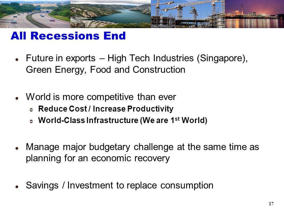 17 Future in exports – High Tech Industries (Singapore), Green Energy, Food and Construction World is more competitive than ever  Reduce Cost / Increase Productivity  World-Class Infrastructure (We are 1 st World) Manage major budgetary challenge at the same time as planning for an economic recovery Savings / Investment to replace consumption All Recessions End