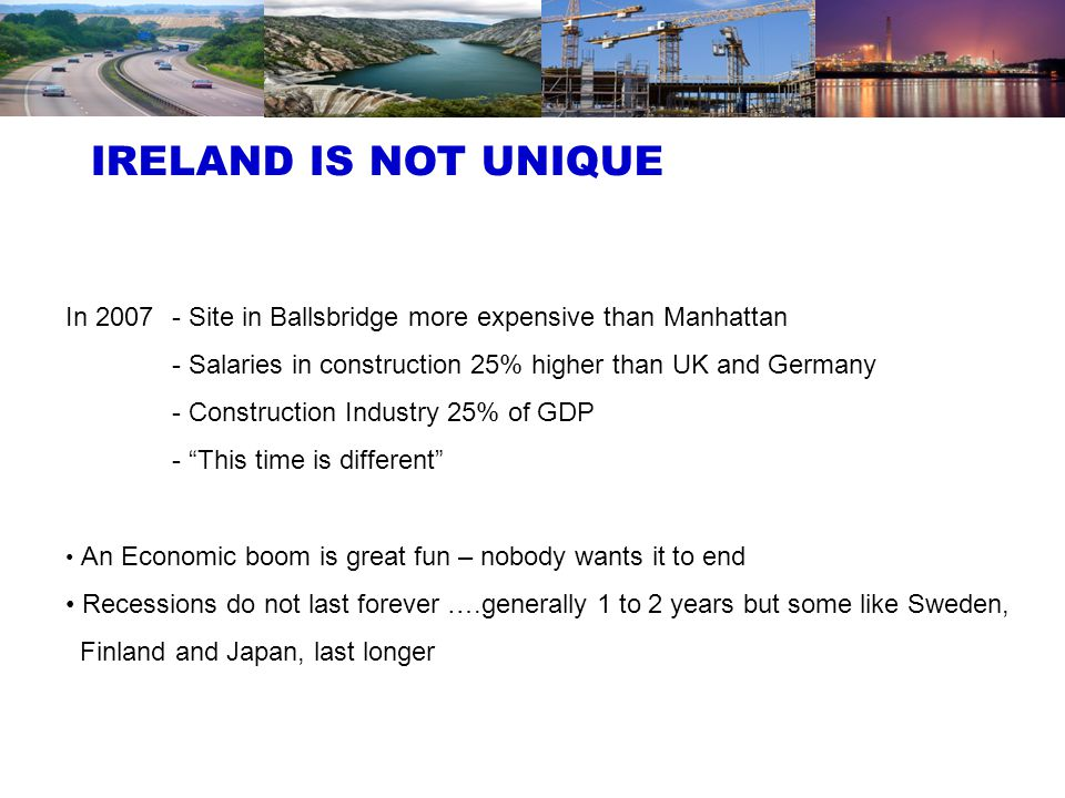 3 Solutions that worked in other countries are likely to work in Ireland Most economies accelerate investment in infrastructure to reduce unemployment and stimulate economic growth – it works Top class infrastructure is key to improve competitiveness and attract foreign investment Construction Industry in EU 19 is average 10% GDP – Not 25%, Not 5%