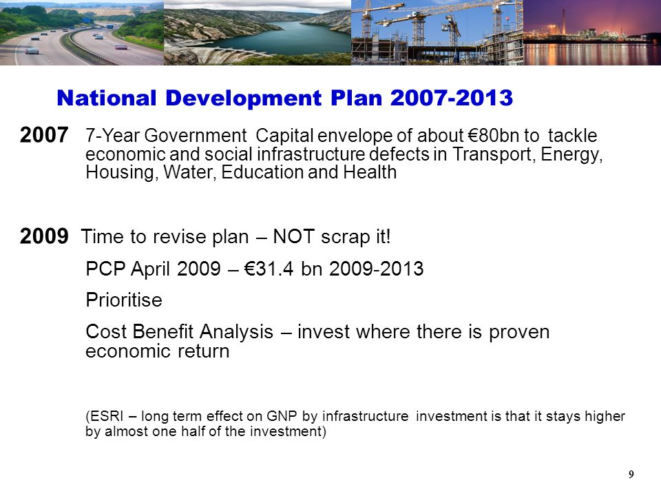 9 National Development Plan 2007-2013 2007 7-Year Government Capital envelope of about €80bn to tackle economic and social infrastructure defects in Transport, Energy, Housing, Water, Education and Health 2009 Time to revise plan – NOT scrap it.