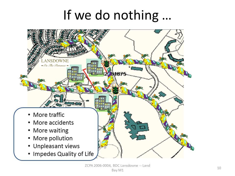 If we do nothing … More traffic More accidents More waiting More pollution Unpleasant views Impedes Quality of Life 10 ZCPA 2006-0004, BDC Lansdowne -