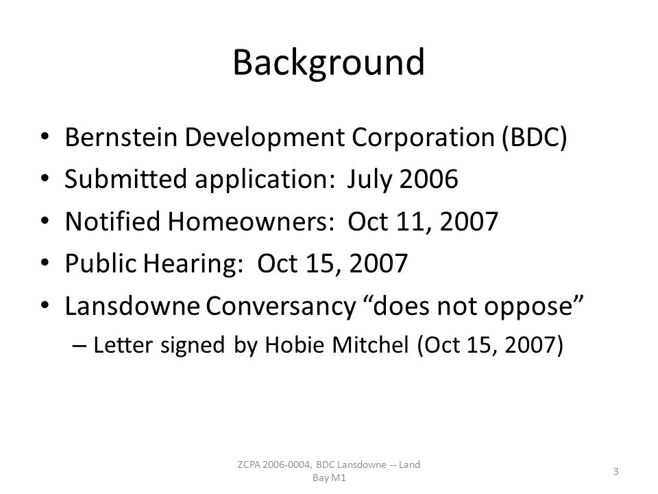 Background Bernstein Development Corporation (BDC) Submitted application: July 2006 Notified Homeowners: Oct 11, 2007 Public Hearing: Oct 15, 2007 Lansdowne Conversancy does not oppose – Letter signed by Hobie Mitchel (Oct 15, 2007) 3 ZCPA 2006-0004, BDC Lansdowne -- Land Bay M1