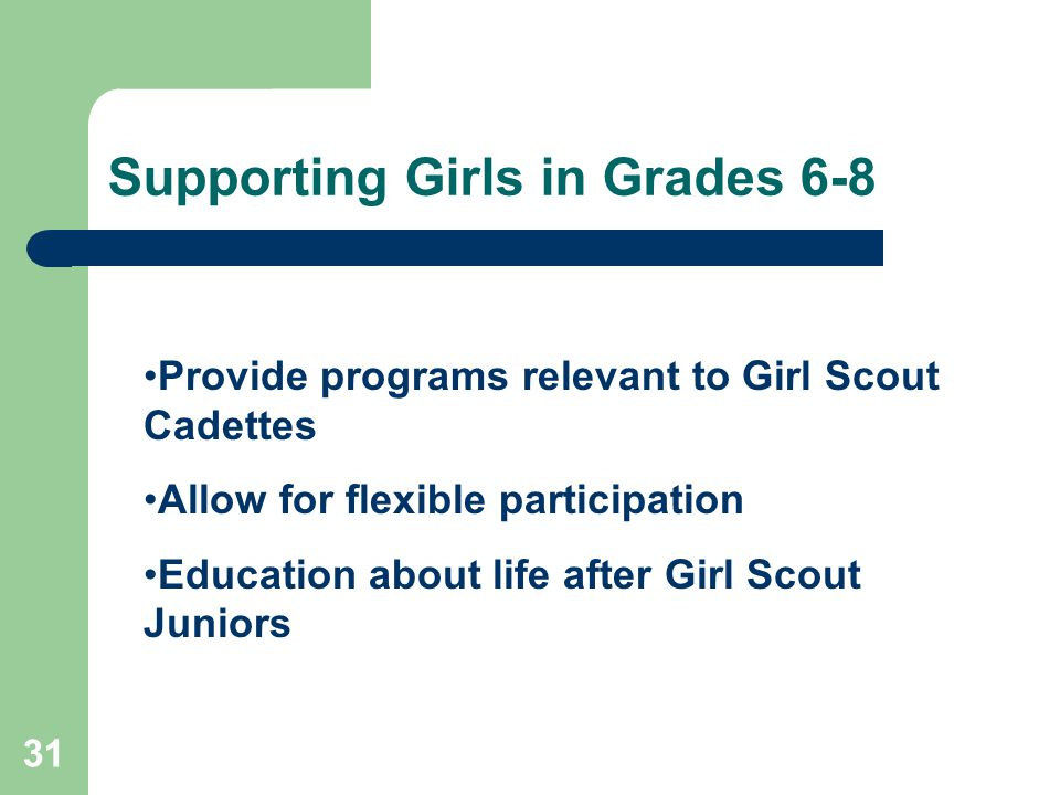 31 Supporting Girls in Grades 6-8 Provide programs relevant to Girl Scout Cadettes Allow for flexible participation Education about life after Girl Scout Juniors