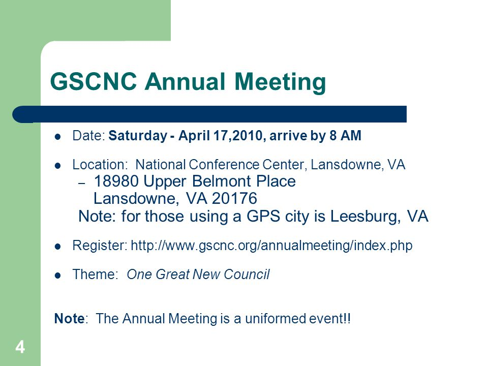 4 GSCNC Annual Meeting Date: Saturday - April 17,2010, arrive by 8 AM Location: National Conference Center, Lansdowne, VA – 18980 Upper Belmont Place Lansdowne, VA 20176 Note: for those using a GPS city is Leesburg, VA Register: http://www.gscnc.org/annualmeeting/index.php Theme: One Great New Council Note: The Annual Meeting is a uniformed event!!