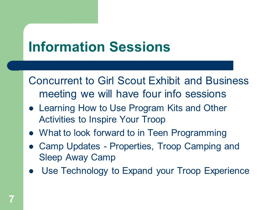 7 Information Sessions Concurrent to Girl Scout Exhibit and Business meeting we will have four info sessions Learning How to Use Program Kits and Other Activities to Inspire Your Troop What to look forward to in Teen Programming Camp Updates - Properties, Troop Camping and Sleep Away Camp Use Technology to Expand your Troop Experience