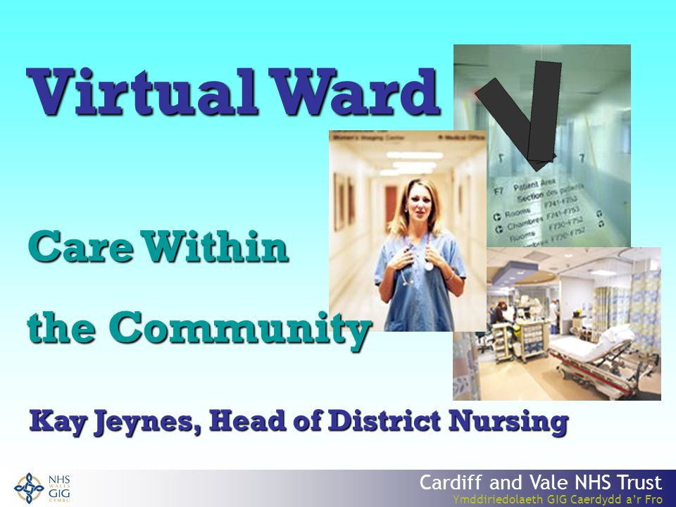 Cardiff and Vale NHS Trust Ymddiriedolaeth GIG Caerdydd a'r Fro Virtual Ward Care Within the Community Kay Jeynes, Head of District Nursing