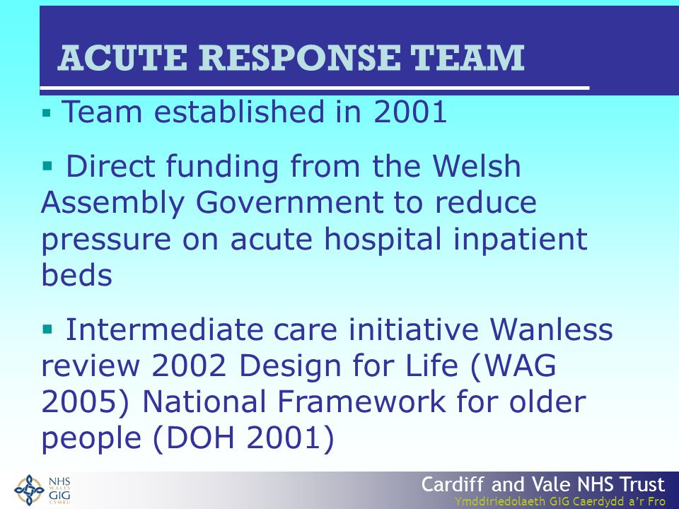 Cardiff and Vale NHS Trust Ymddiriedolaeth GIG Caerdydd a'r Fro  Team established in 2001  Direct funding from the Welsh Assembly Government to reduce pressure on acute hospital inpatient beds  Intermediate care initiative Wanless review 2002 Design for Life (WAG 2005) National Framework for older people (DOH 2001) ACUTE RESPONSE TEAM