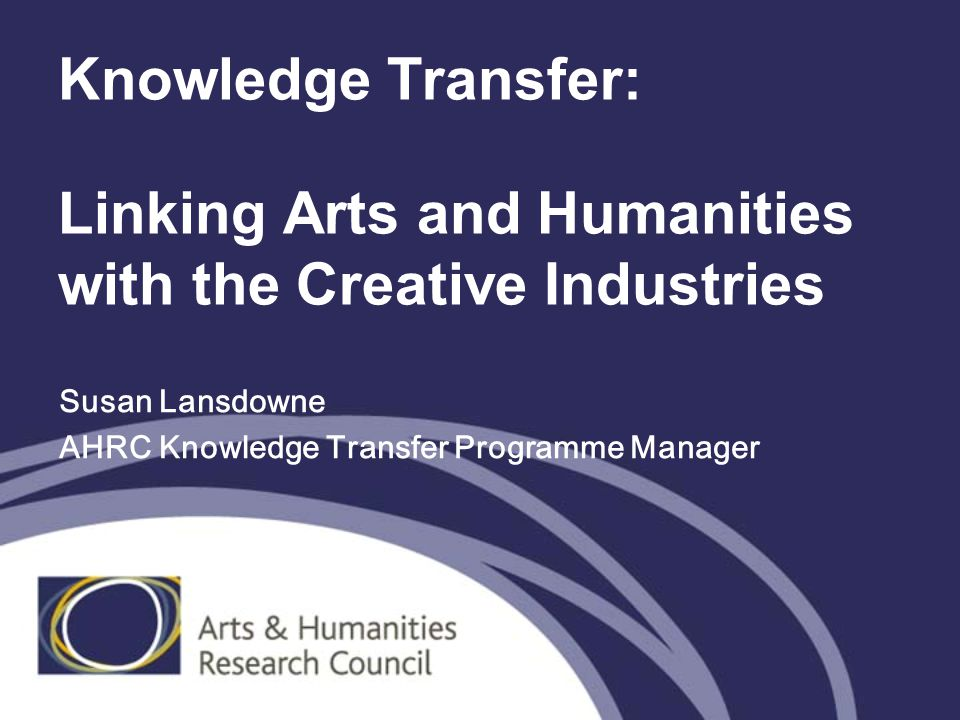 Knowledge Transfer: Linking Arts and Humanities with the Creative Industries Susan Lansdowne AHRC Knowledge Transfer Programme Manager