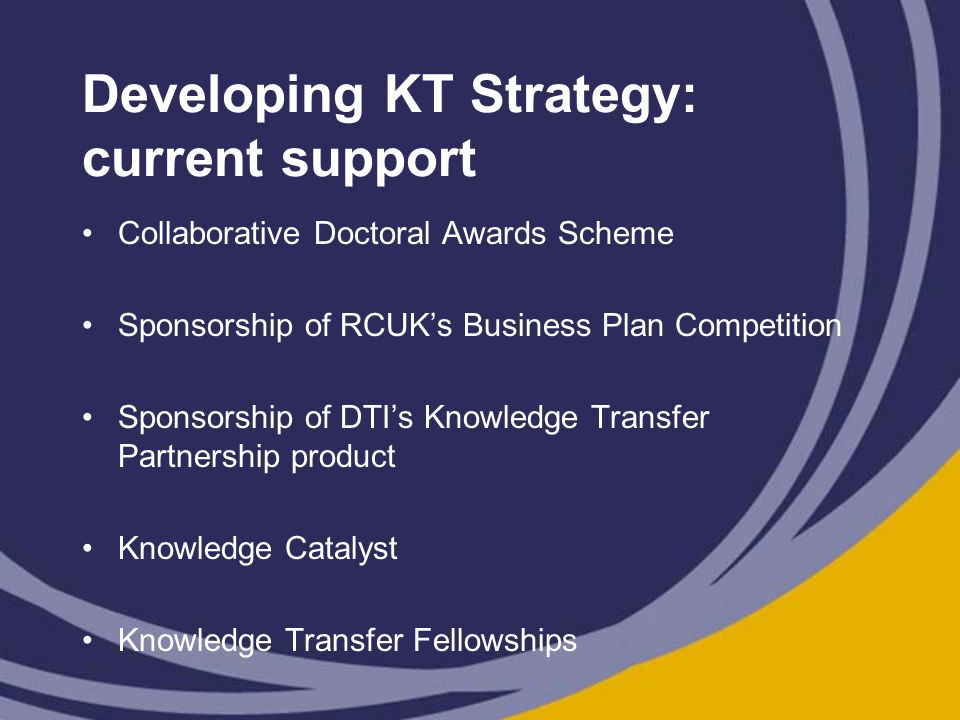 Developing KT Strategy: current support Collaborative Doctoral Awards Scheme Sponsorship of RCUK's Business Plan Competition Sponsorship of DTI's Knowledge Transfer Partnership product Knowledge Catalyst Knowledge Transfer Fellowships