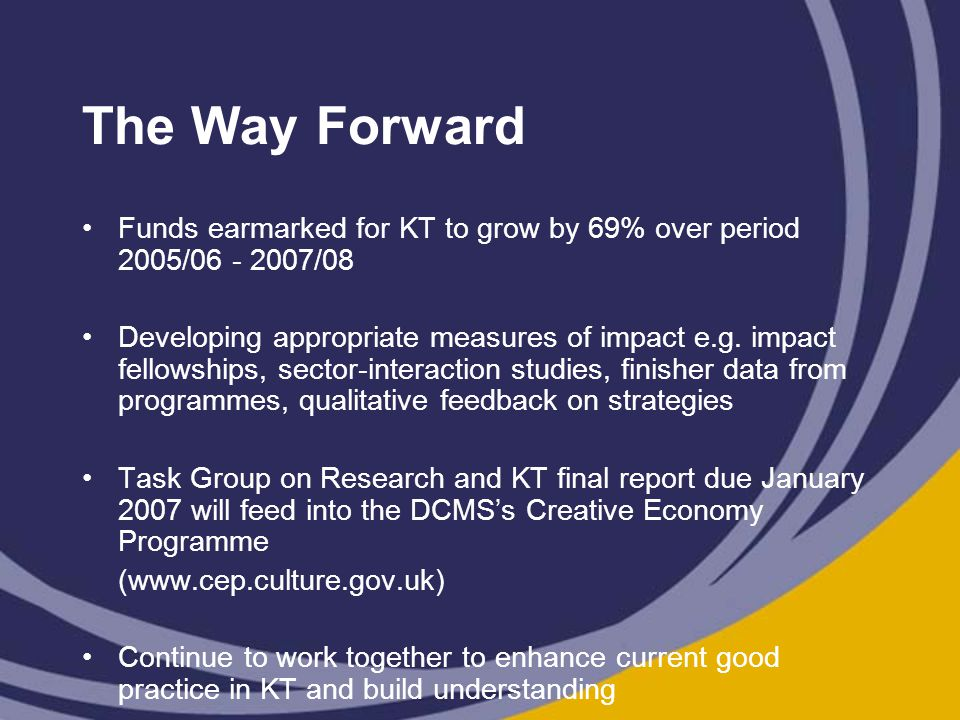 The Way Forward Funds earmarked for KT to grow by 69% over period 2005/06 - 2007/08 Developing appropriate measures of impact e.g.