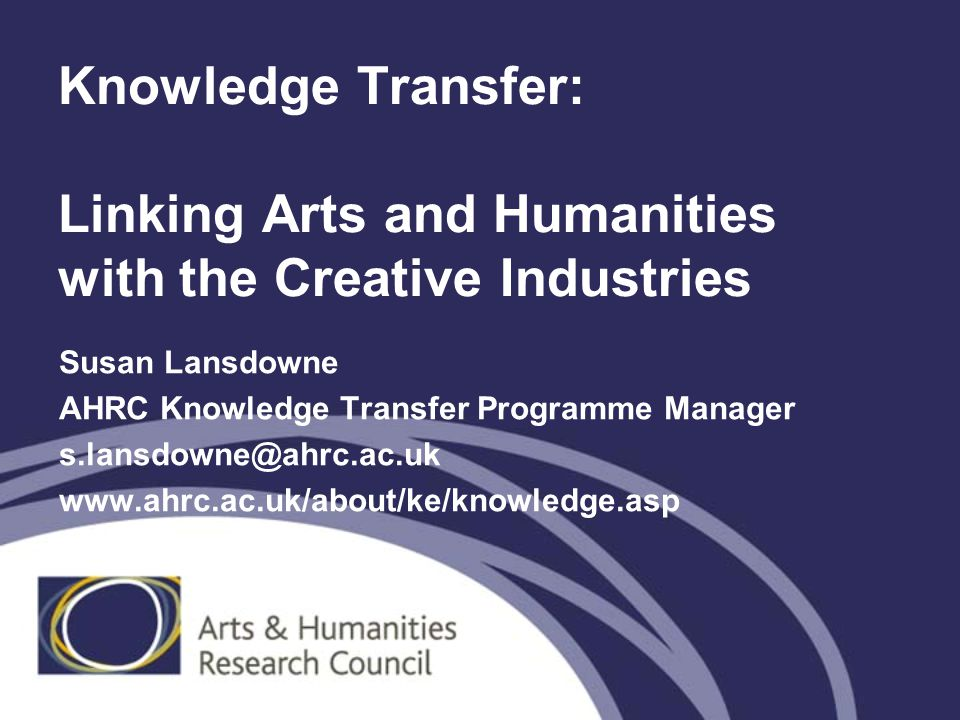 Knowledge Transfer: Linking Arts and Humanities with the Creative Industries Susan Lansdowne AHRC Knowledge Transfer Programme Manager s.lansdowne@ahrc.ac.uk www.ahrc.ac.uk/about/ke/knowledge.asp