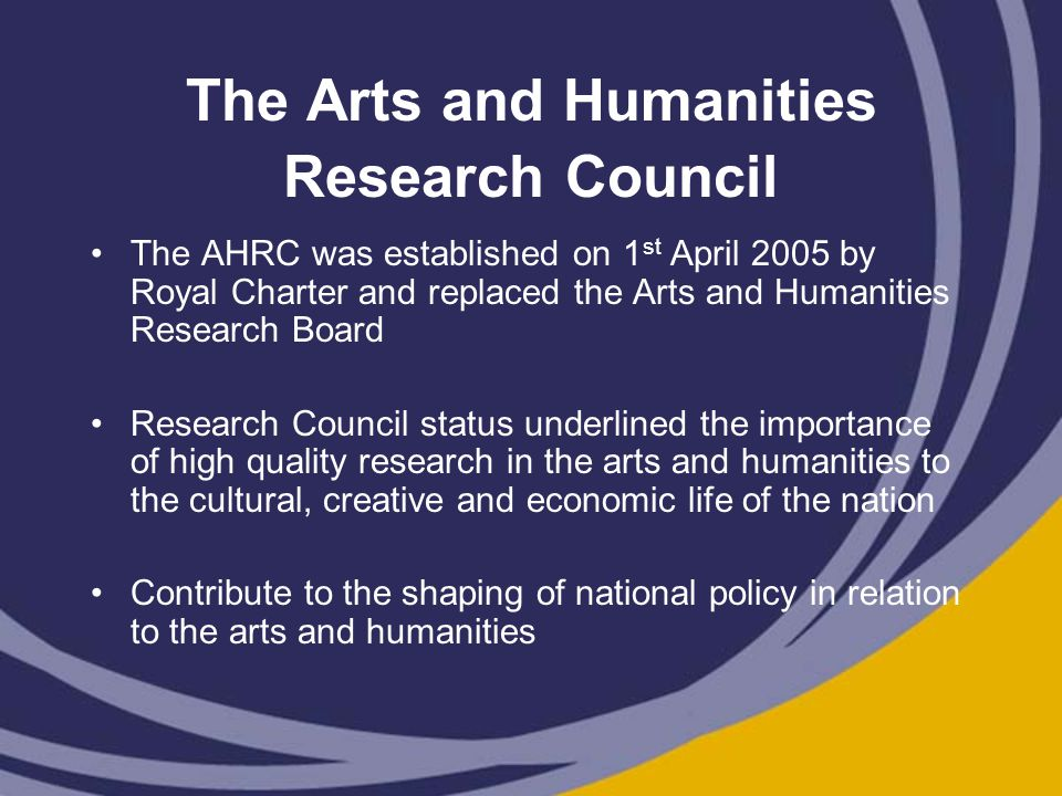 The Arts and Humanities Research Council The AHRC was established on 1 st April 2005 by Royal Charter and replaced the Arts and Humanities Research Board Research Council status underlined the importance of high quality research in the arts and humanities to the cultural, creative and economic life of the nation Contribute to the shaping of national policy in relation to the arts and humanities