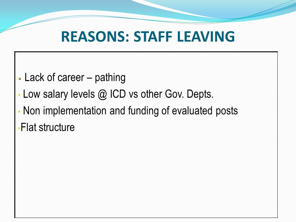 REASONS: STAFF LEAVING Lack of career – pathing Low salary levels @ ICD vs other Gov.