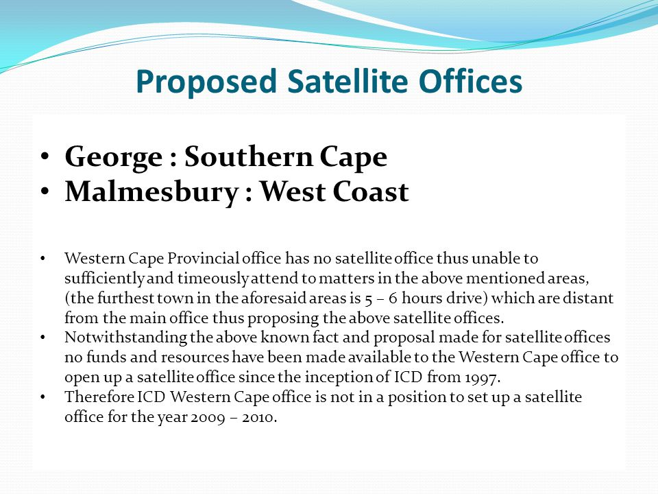 Proposed Satellite Offices George : Southern Cape Malmesbury : West Coast Western Cape Provincial office has no satellite office thus unable to sufficiently and timeously attend to matters in the above mentioned areas, (the furthest town in the aforesaid areas is 5 – 6 hours drive) which are distant from the main office thus proposing the above satellite offices.