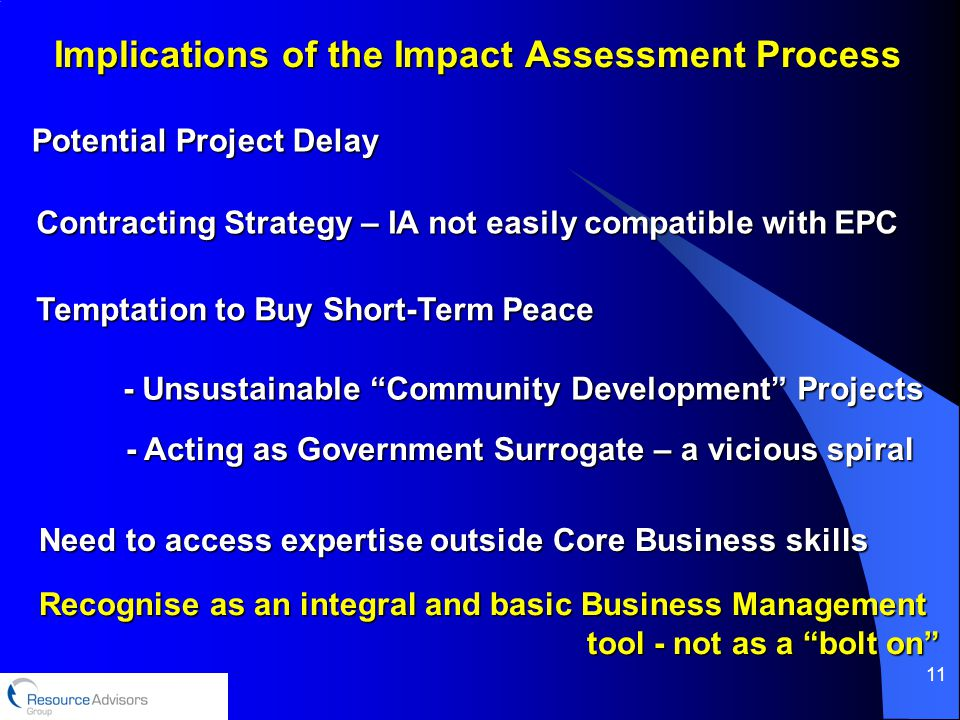11 Implications of the Impact Assessment Process Potential Project Delay Contracting Strategy – IA not easily compatible with EPC Need to access expertise outside Core Business skills Temptation to Buy Short-Term Peace - Unsustainable Community Development Projects - Acting as Government Surrogate – a vicious spiral Recognise as an integral and basic Business Management tool - not as a bolt on tool - not as a bolt on