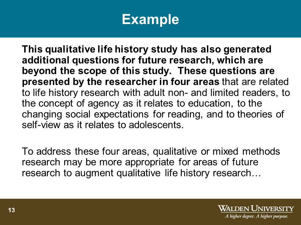13 Example This qualitative life history study has also generated additional questions for future research, which are beyond the scope of this study.