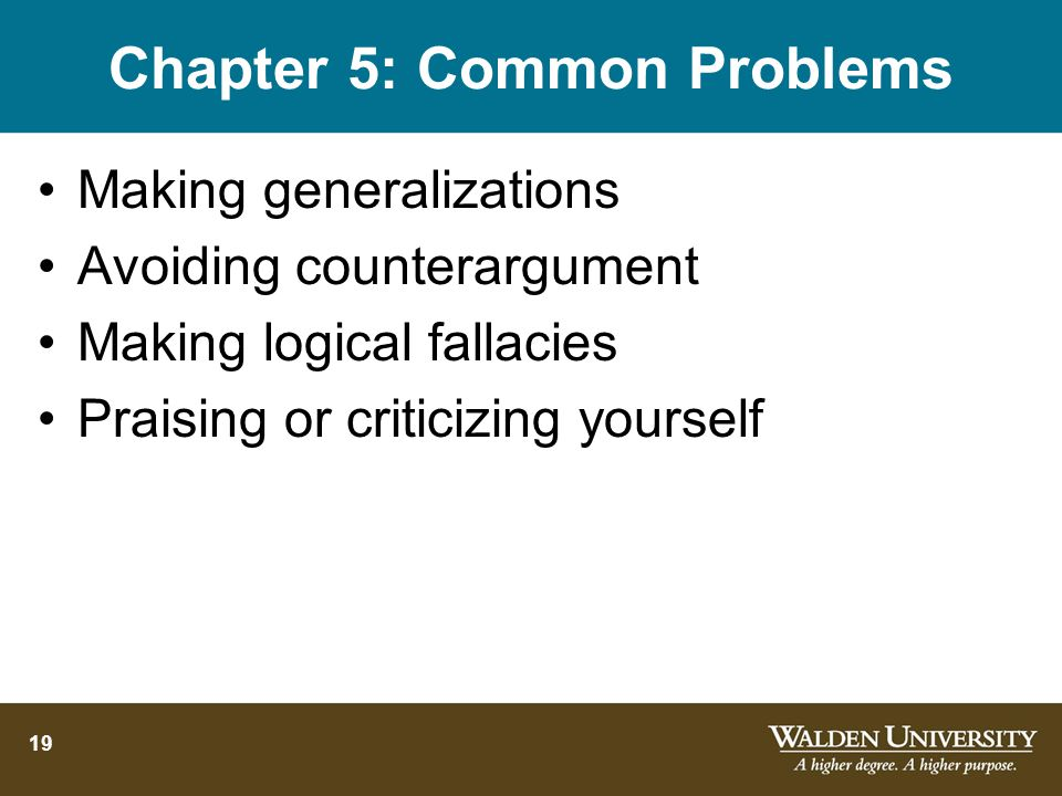 19 Chapter 5: Common Problems Making generalizations Avoiding counterargument Making logical fallacies Praising or criticizing yourself