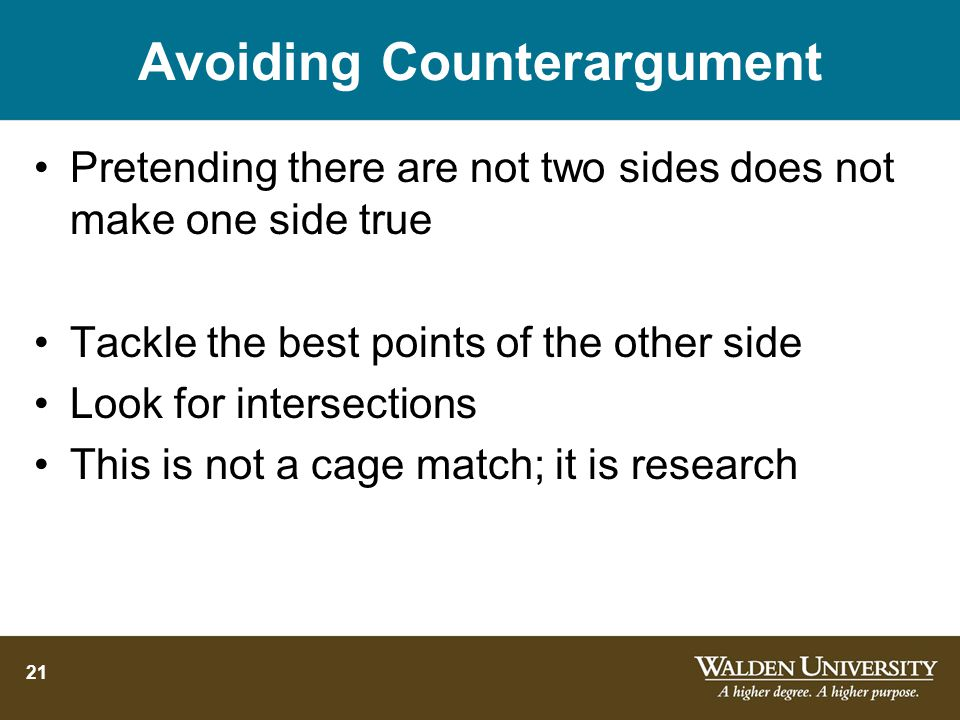 21 Avoiding Counterargument Pretending there are not two sides does not make one side true Tackle the best points of the other side Look for intersections This is not a cage match; it is research